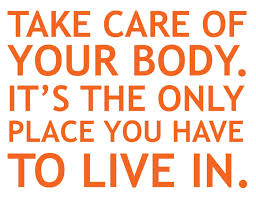 Take care of your body it's the only place you have to live in