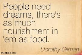 People need dreams, there's as much nourishment in 'em as food
