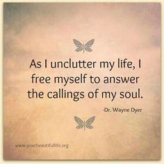 As I unclutter my life, I free myself to answer the calling of my soul